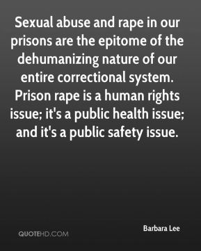 Barbara Lee - Sexual abuse and rape in our prisons are the epitome of the dehumanizing nature of our entire correctional system. Prison rape is a human rights issue; it's a public health issue; and it's a public safety issue.