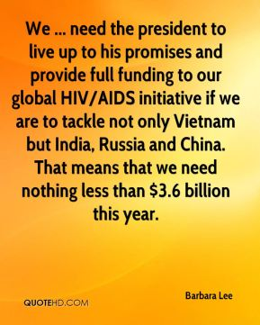 We ... need the president to live up to his promises and provide full funding to our global HIV/AIDS initiative if we are to tackle not only Vietnam but India, Russia and China. That means that we need nothing less than $3.6 billion this year.