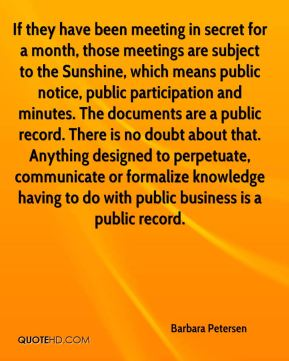 Barbara Petersen - If they have been meeting in secret for a month, those meetings are subject to the Sunshine, which means public notice, public participation and minutes. The documents are a public record. There is no doubt about that. Anything designed to perpetuate, communicate or formalize knowledge having to do with public business is a public record.