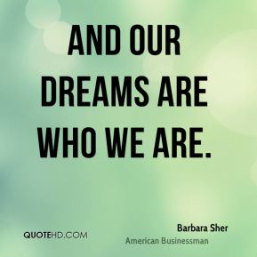 Barbara Sher - And our dreams are who we are.