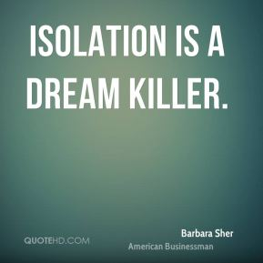 Barbara Sher - Isolation is a dream killer.