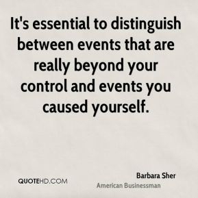 It's essential to distinguish between events that are really beyond your control and events you caused yourself.
