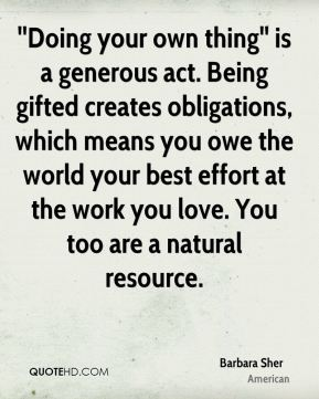 Barbara Sher - ''Doing your own thing'' is a generous act. Being gifted creates obligations, which means you owe the world your best effort at the work you love. You too are a natural resource.