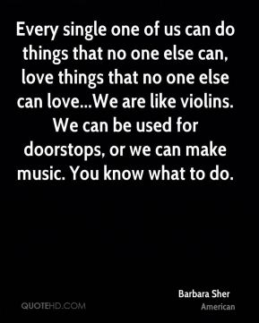 Every single one of us can do things that no one else can, love things that no one else can love...We are like violins. We can be used for doorstops, or we can make music. You know what to do.