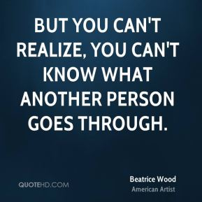 Beatrice Wood - But you can't realize, you can't know what another person goes through.