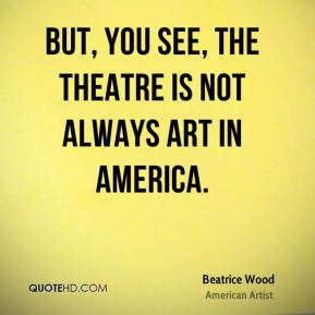 Beatrice Wood - But, you see, the theatre is not always art in America.