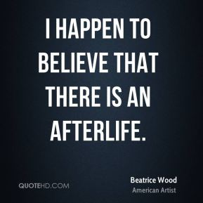 Beatrice Wood - I happen to believe that there is an afterlife.