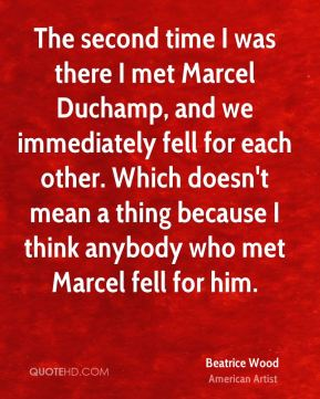 Beatrice Wood - The second time I was there I met Marcel Duchamp, and we immediately fell for each other. Which doesn't mean a thing because I think anybody who met Marcel fell for him.