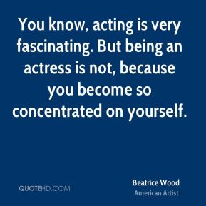 Beatrice Wood - You know, acting is very fascinating. But being an actress is not, because you become so concentrated on yourself.