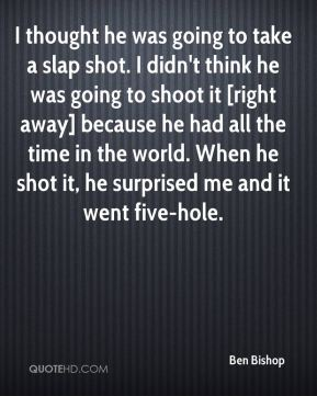 I thought he was going to take a slap shot. I didn't think he was going to shoot it [right away] because he had all the time in the world. When he shot it, he surprised me and it went five-hole.