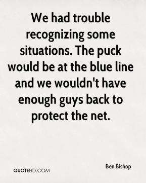 We had trouble recognizing some situations. The puck would be at the blue line and we wouldn't have enough guys back to protect the net.