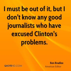 I must be out of it, but I don't know any good journalists who have excused Clinton's problems.
