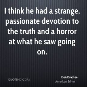 I think he had a strange, passionate devotion to the truth and a horror at what he saw going on.