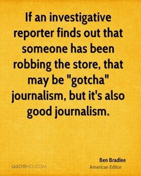 "If an investigative reporter finds out that someone has been robbing the store, that may be ""gotcha"" journalism, but it's also good journalism."