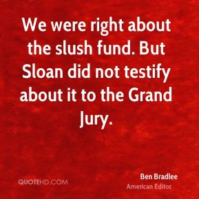 We were right about the slush fund. But Sloan did not testify about it to the Grand Jury.