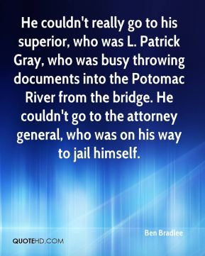 Ben Bradlee - He couldn't really go to his superior, who was L. Patrick Gray, who was busy throwing documents into the Potomac River from the bridge. He couldn't go to the attorney general, who was on his way to jail himself.