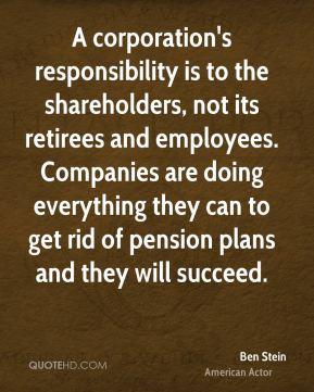 Ben Stein - A corporation's responsibility is to the shareholders, not its retirees and employees. Companies are doing everything they can to get rid of pension plans and they will succeed.