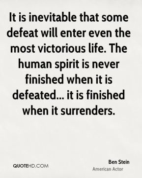 It is inevitable that some defeat will enter even the most victorious life. The human spirit is never finished when it is defeated... it is finished when it surrenders.