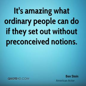 Ben Stein - It's amazing what ordinary people can do if they set out without preconceived notions.