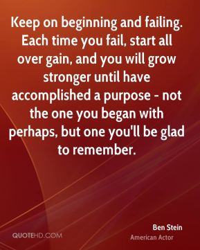 Ben Stein - Keep on beginning and failing. Each time you fail, start all over gain, and you will grow stronger until have accomplished a purpose - not the one you began with perhaps, but one you'll be glad to remember.
