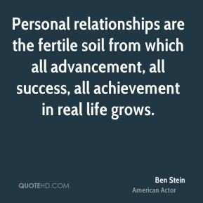 Personal relationships are the fertile soil from which all advancement, all success, all achievement in real life grows.