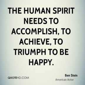 The human spirit needs to accomplish, to achieve, to triumph to be happy.