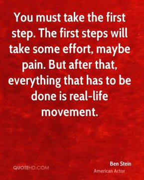 Ben Stein - You must take the first step. The first steps will take some effort, maybe pain. But after that, everything that has to be done is real-life movement.