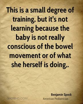 This is a small degree of training, but it's not learning because the baby is not really conscious of the bowel movement or of what she herself is doing.