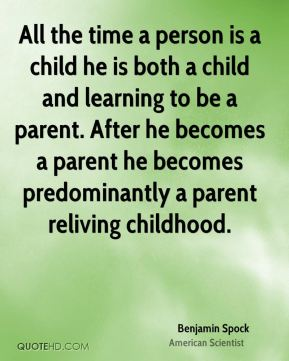 All the time a person is a child he is both a child and learning to be a parent. After he becomes a parent he becomes predominantly a parent reliving childhood.