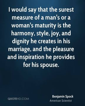 I would say that the surest measure of a man's or a woman's maturity is the harmony, style, joy, and dignity he creates in his marriage, and the pleasure and inspiration he provides for his spouse.