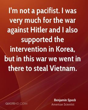 Benjamin Spock - I'm not a pacifist. I was very much for the war against Hitler and I also supported the intervention in Korea, but in this war we went in there to steal Vietnam.