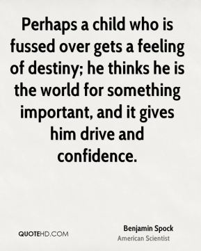 Perhaps a child who is fussed over gets a feeling of destiny; he thinks he is the world for something important, and it gives him drive and confidence.
