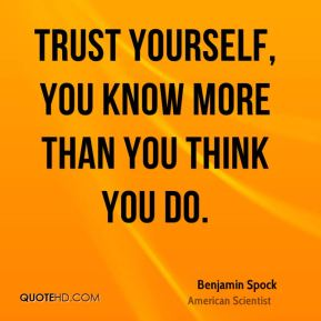Benjamin Spock - Trust yourself, you know more than you think you do.