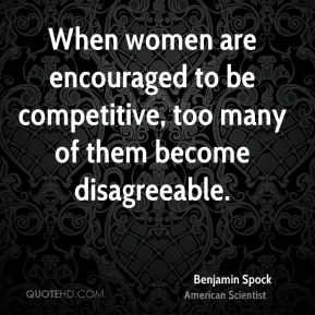 Benjamin Spock - When women are encouraged to be competitive, too many of them become disagreeable.
