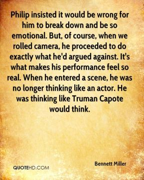 Bennett Miller - Philip insisted it would be wrong for him to break down and be so emotional. But, of course, when we rolled camera, he proceeded to do exactly what he'd argued against. It's what makes his performance feel so real. When he entered a scene, he was no longer thinking like an actor. He was thinking like Truman Capote would think.