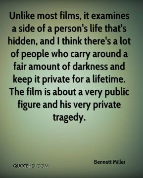 Bennett Miller - Unlike most films, it examines a side of a person's life that's hidden, and I think there's a lot of people who carry around a fair amount of darkness and keep it private for a lifetime. The film is about a very public figure and his very private tragedy.