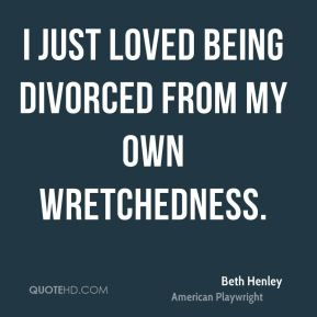 I just loved being divorced from my own wretchedness.