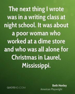 The next thing I wrote was in a writing class at night school. It was about a poor woman who worked at a dime store and who was all alone for Christmas in Laurel, Mississippi.
