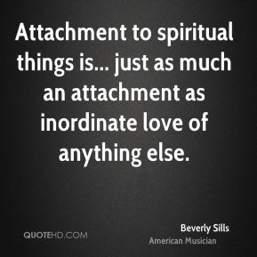 Beverly Sills - Attachment to spiritual things is... just as much an attachment as inordinate love of anything else.