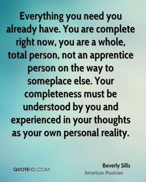 Beverly Sills - Everything you need you already have. You are complete right now, you are a whole, total person, not an apprentice person on the way to someplace else. Your completeness must be understood by you and experienced in your thoughts as your own personal reality.