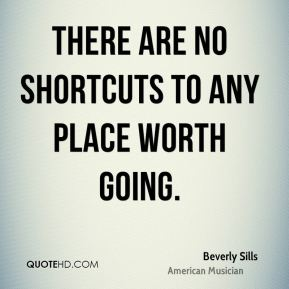 Beverly Sills - There are no shortcuts to any place worth going.