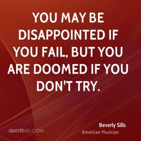 Beverly Sills - You may be disappointed if you fail, but you are doomed if you don't try.