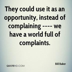 Bill Baker - They could use it as an opportunity, instead of complaining ---- we have a world full of complaints.