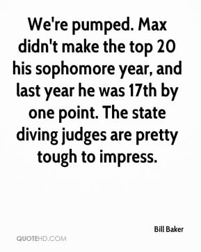 Bill Baker - We're pumped. Max didn't make the top 20 his sophomore year, and last year he was 17th by one point. The state diving judges are pretty tough to impress.