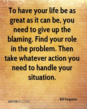 Bill Ferguson - To have your life be as great as it can be, you need to give up the blaming. Find your role in the problem. Then take whatever action you need to handle your situation.