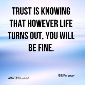 Bill Ferguson - Trust is knowing that however life turns out, you will be fine.