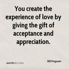 Bill Ferguson - You create the experience of love by giving the gift of acceptance and appreciation.
