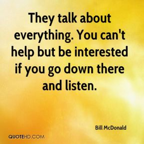 Bill McDonald - They talk about everything. You can't help but be interested if you go down there and listen.