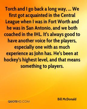 Bill McDonald - Torch and I go back a long way, ... We first got acquainted in the Central League when I was in Fort Worth and he was in San Antonio, and we both coached in the IHL. It's always good to have another voice for the players, especially one with as much experience as John has. He's been at hockey's highest level, and that means something to players.
