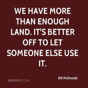 Bill McDonald - We have more than enough land. It's better off to let someone else use it.